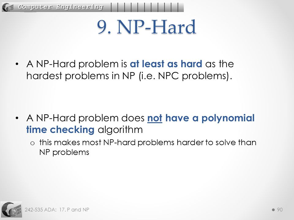 9. NP-Hard A NP-Hard problem is at least as hard as the hardest problems in NP (i.e. NPC problems).