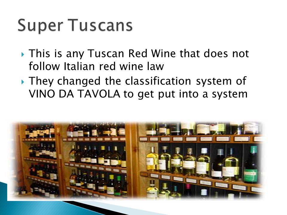Super Tuscans This is any Tuscan Red Wine that does not follow Italian red wine law.