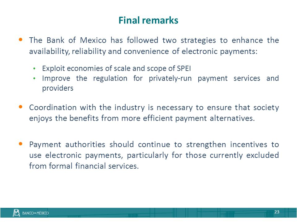 Final remarks The Bank of Mexico has followed two strategies to enhance the availability, reliability and convenience of electronic payments: