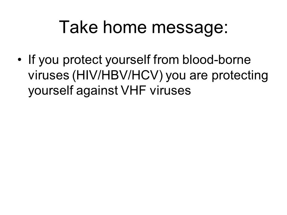 Take home message: If you protect yourself from blood-borne viruses (HIV/HBV/HCV) you are protecting yourself against VHF viruses.