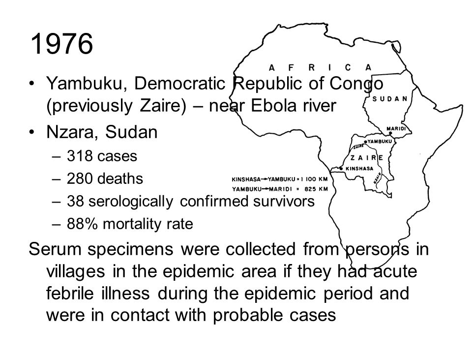 1976 Yambuku, Democratic Republic of Congo (previously Zaire) – near Ebola river. Nzara, Sudan. 318 cases.