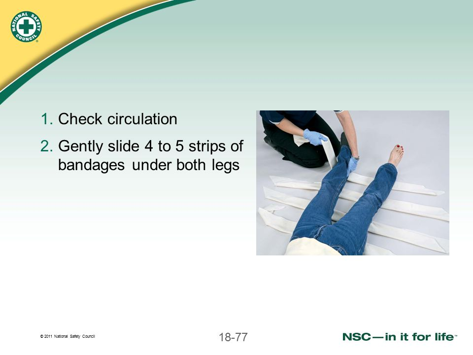 Check circulation Gently slide 4 to 5 strips of bandages under both legs