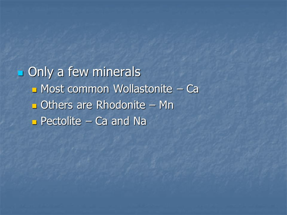 Only a few minerals Most common Wollastonite – Ca