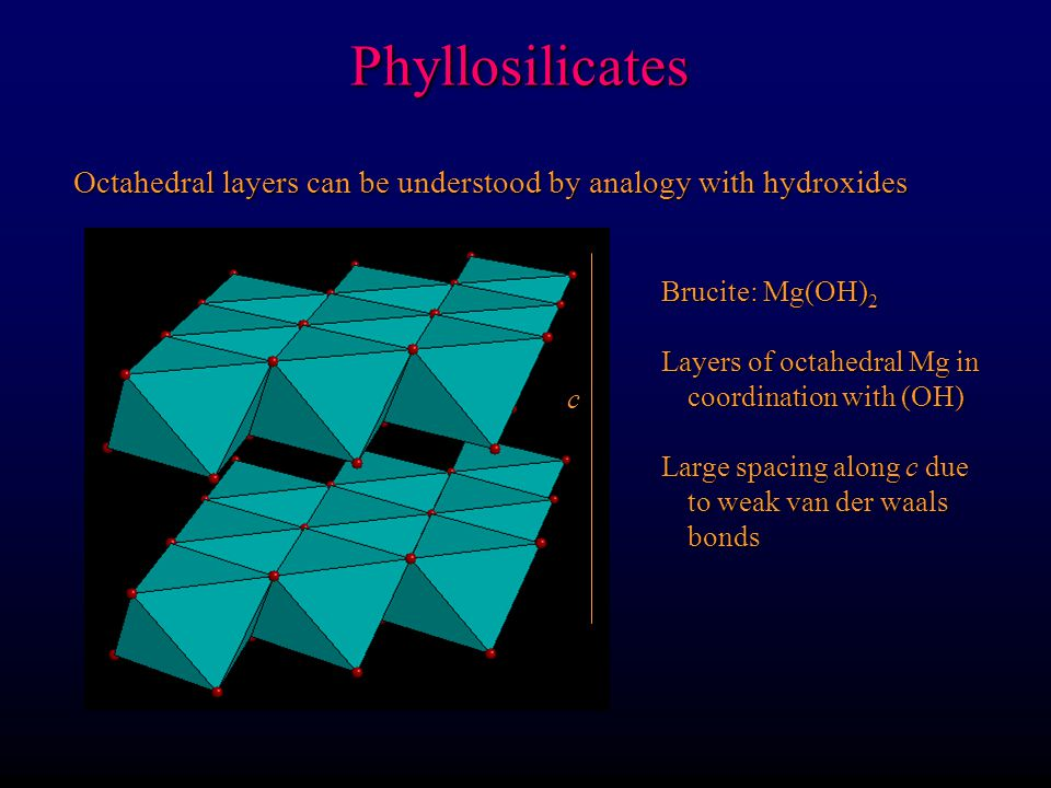 Phyllosilicates Octahedral layers can be understood by analogy with hydroxides. Brucite: Mg(OH)2. Layers of octahedral Mg in coordination with (OH)