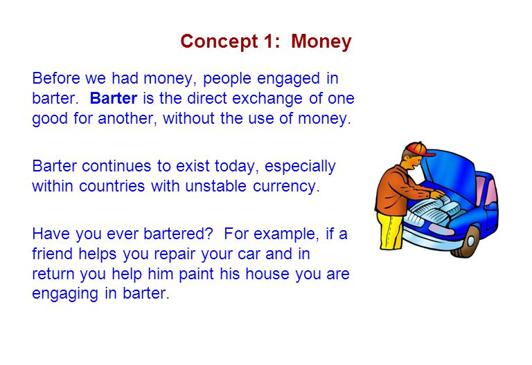 Concept 1: Money Before we had money, people engaged in barter. Barter is the direct exchange of one good for another, without the use of money.