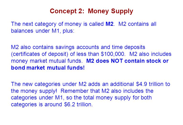 Concept 2: Money Supply The next category of money is called M2. M2 contains all balances under M1, plus: