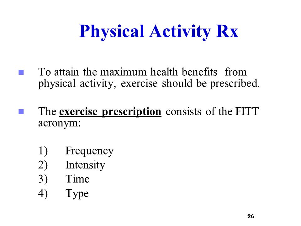 Physical Activity Rx To attain the maximum health benefits from physical activity, exercise should be prescribed.