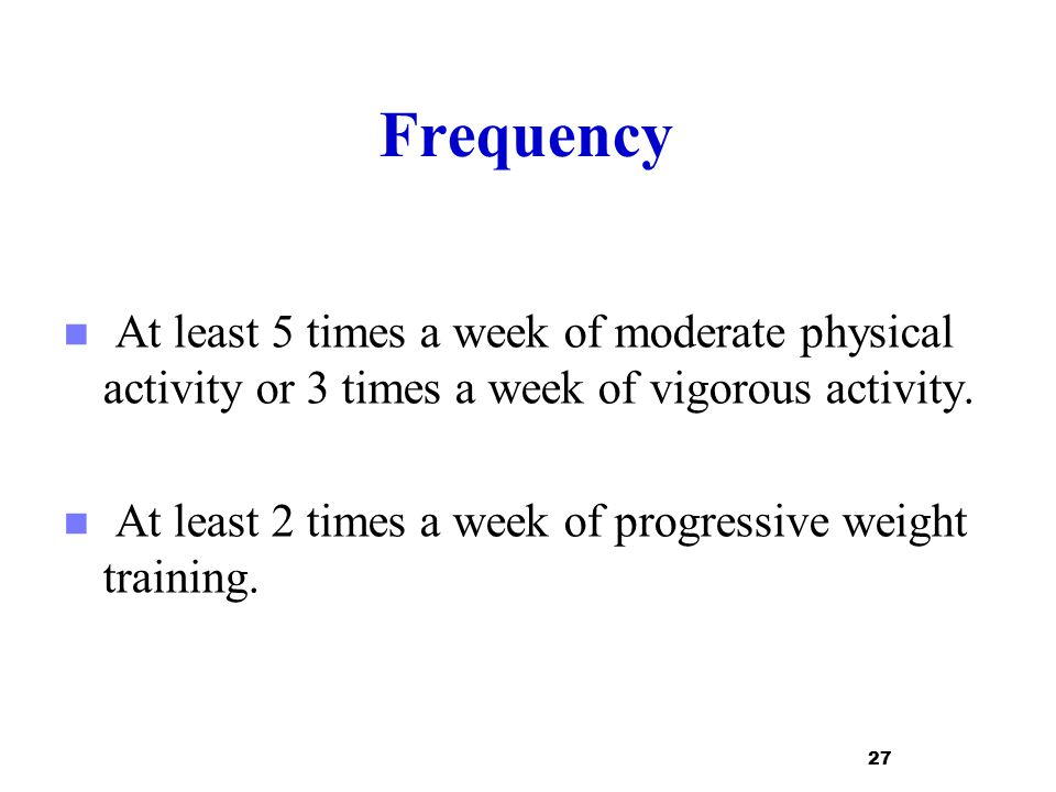 Frequency At least 5 times a week of moderate physical activity or 3 times a week of vigorous activity.