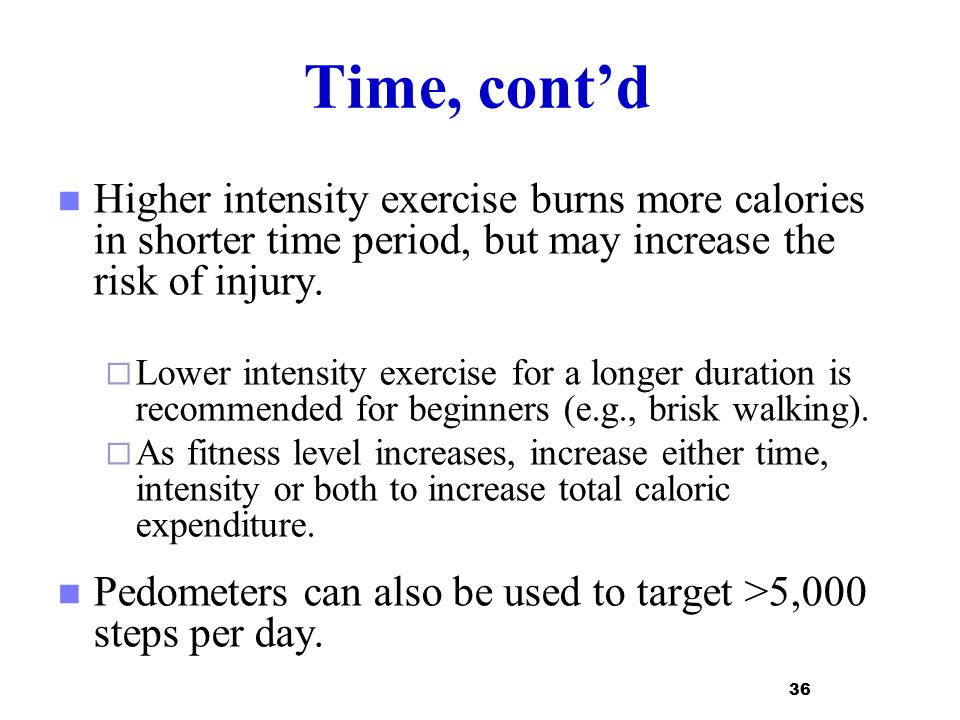 Time, cont'd Higher intensity exercise burns more calories in shorter time period, but may increase the risk of injury.