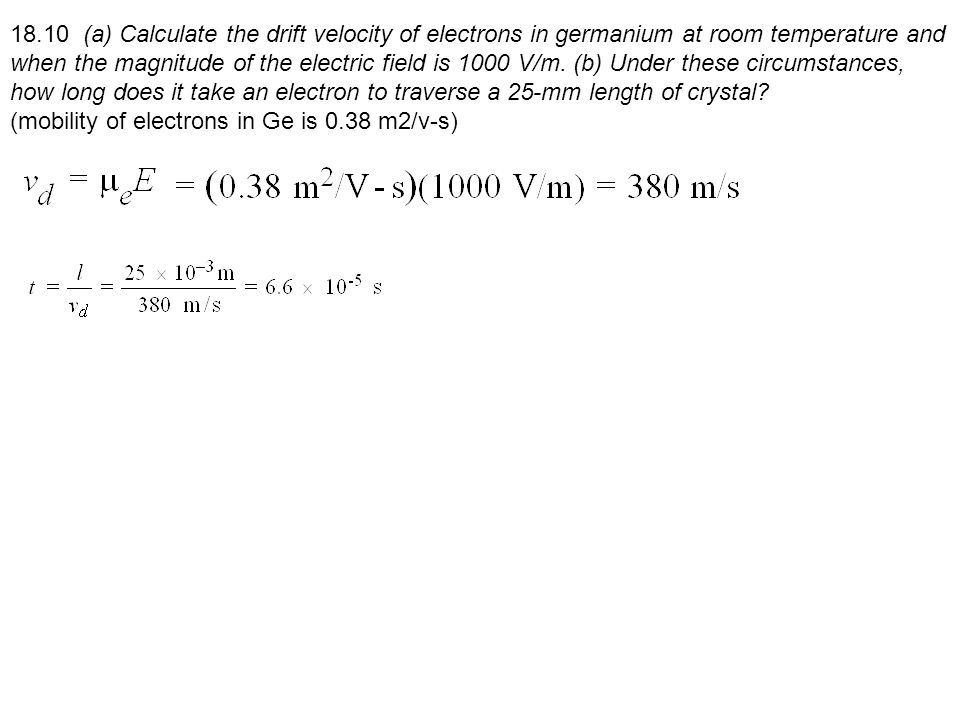 18.10 (a) Calculate the drift velocity of electrons in germanium at room temperature and when the magnitude of the electric field is 1000 V/m. (b) Under these circumstances, how long does it take an electron to traverse a 25-mm length of crystal