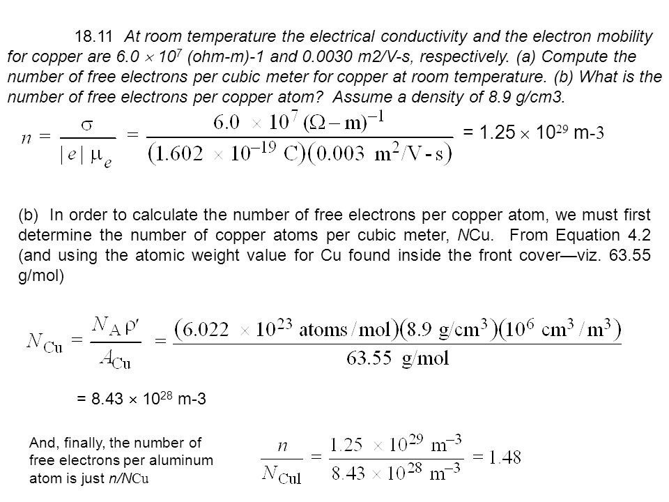 18.11 At room temperature the electrical conductivity and the electron mobility for copper are 6.0  107 (ohm-m)-1 and 0.0030 m2/V-s, respectively. (a) Compute the number of free electrons per cubic meter for copper at room temperature. (b) What is the number of free electrons per copper atom Assume a density of 8.9 g/cm3.
