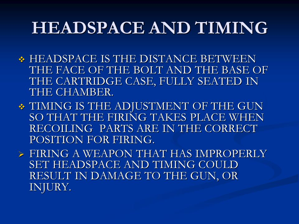 HEADSPACE AND TIMING HEADSPACE IS THE DISTANCE BETWEEN THE FACE OF THE BOLT AND THE BASE OF THE CARTRIDGE CASE, FULLY SEATED IN THE CHAMBER.