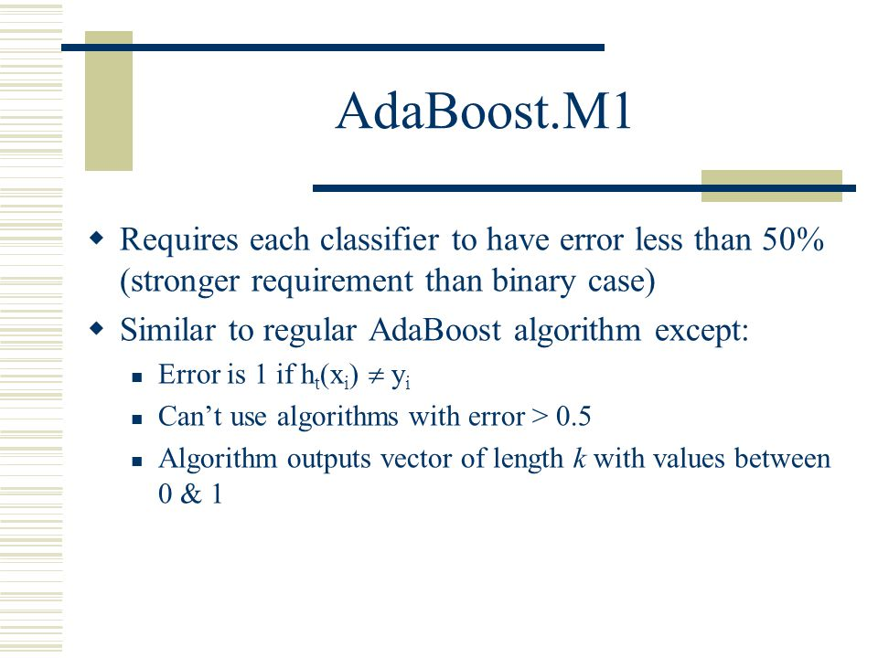 AdaBoost.M1 Requires each classifier to have error less than 50% (stronger requirement than binary case)