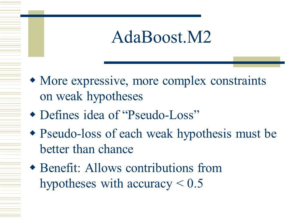 AdaBoost.M2 More expressive, more complex constraints on weak hypotheses. Defines idea of Pseudo-Loss