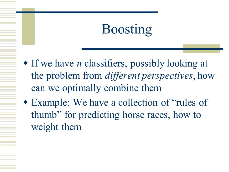 Boosting If we have n classifiers, possibly looking at the problem from different perspectives, how can we optimally combine them.