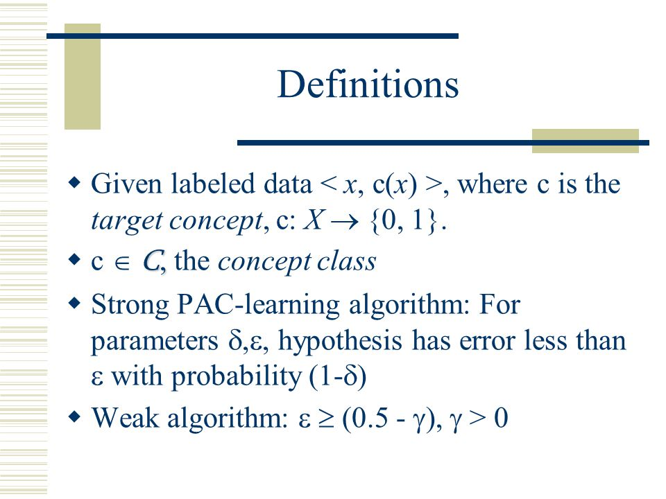 Definitions Given labeled data < x, c(x) >, where c is the target concept, c: X  {0, 1}. c  C, the concept class.