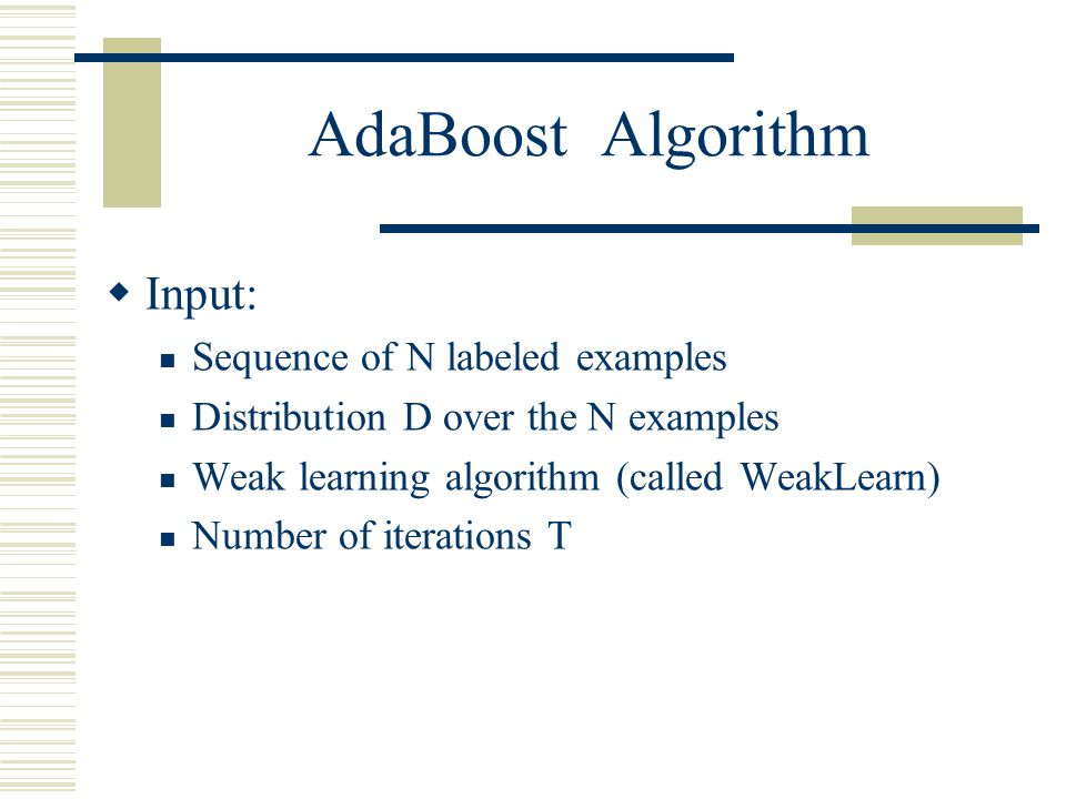 AdaBoost Algorithm Input: Sequence of N labeled examples
