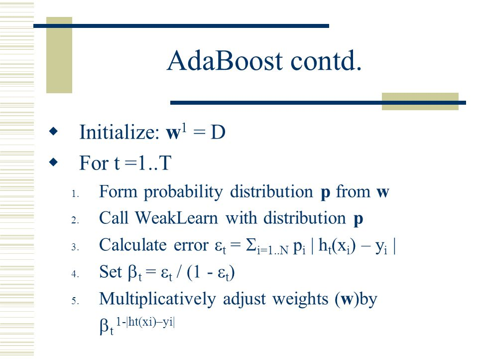 AdaBoost contd. Initialize: w1 = D For t =1..T