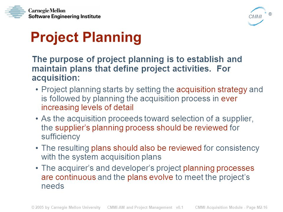 Project Planning The purpose of project planning is to establish and maintain plans that define project activities. For acquisition:
