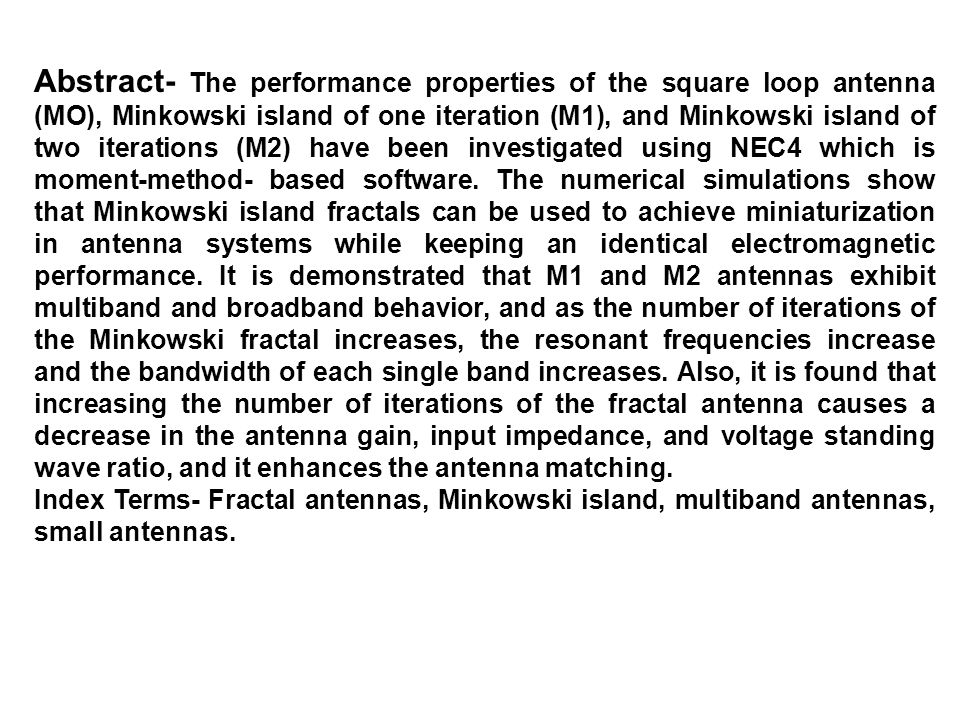 Abstract- The performance properties of the square loop antenna (MO), Minkowski island of one iteration (M1), and Minkowski island of two iterations (M2) have been investigated using NEC4 which is moment-method- based software. The numerical simulations show that Minkowski island fractals can be used to achieve miniaturization in antenna systems while keeping an identical electromagnetic performance. It is demonstrated that M1 and M2 antennas exhibit multiband and broadband behavior, and as the number of iterations of the Minkowski fractal increases, the resonant frequencies increase and the bandwidth of each single band increases. Also, it is found that increasing the number of iterations of the fractal antenna causes a decrease in the antenna gain, input impedance, and voltage standing wave ratio, and it enhances the antenna matching.