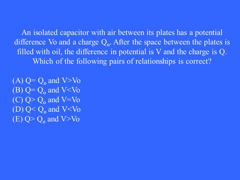 An isolated capacitor with air between its plates has a potential difference Vo and a charge Qo. After the space between the plates is filled with oil, the difference in potential is V and the charge is Q. Which of the following pairs of relationships is correct