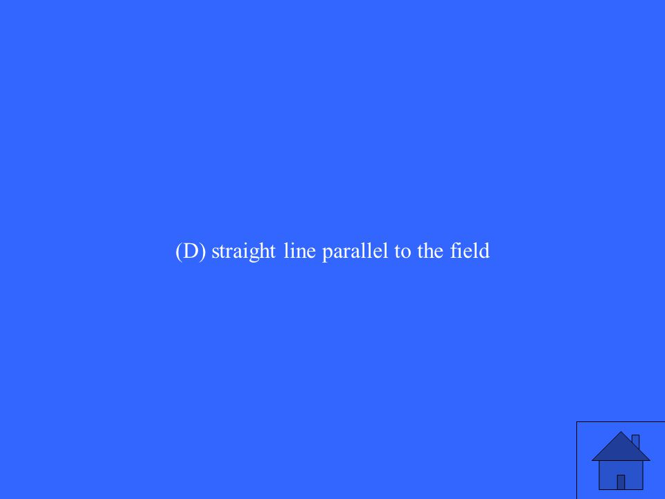 (D) straight line parallel to the field