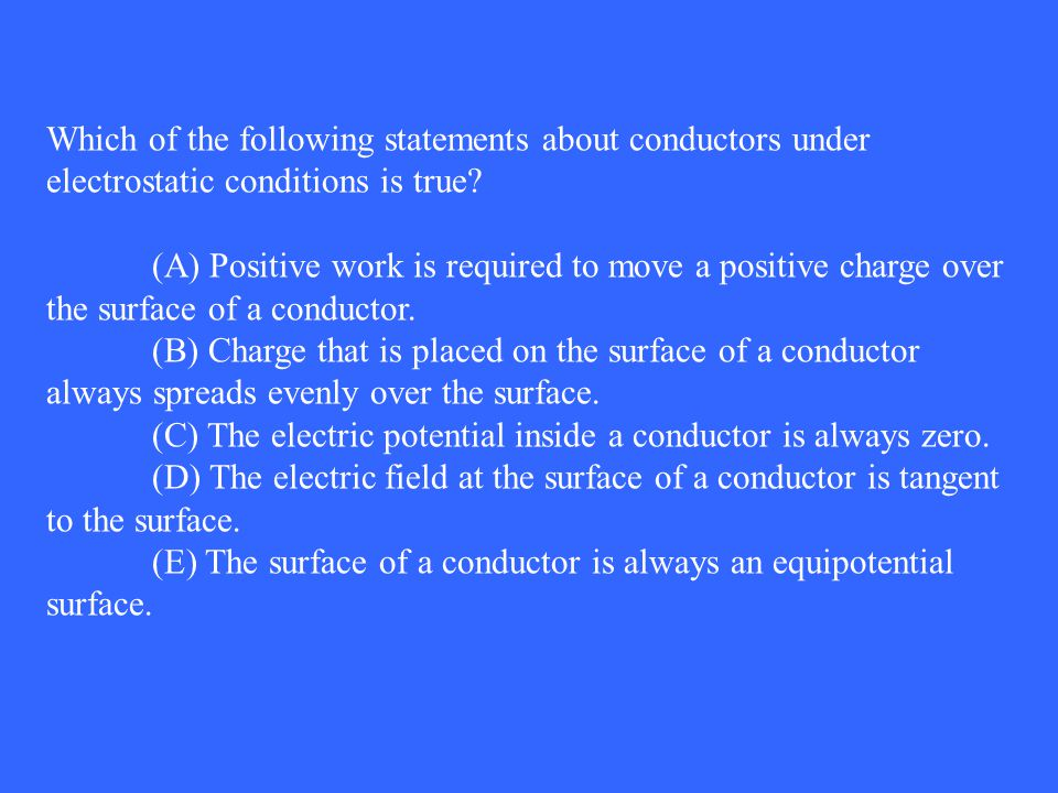 Which of the following statements about conductors under electrostatic conditions is true