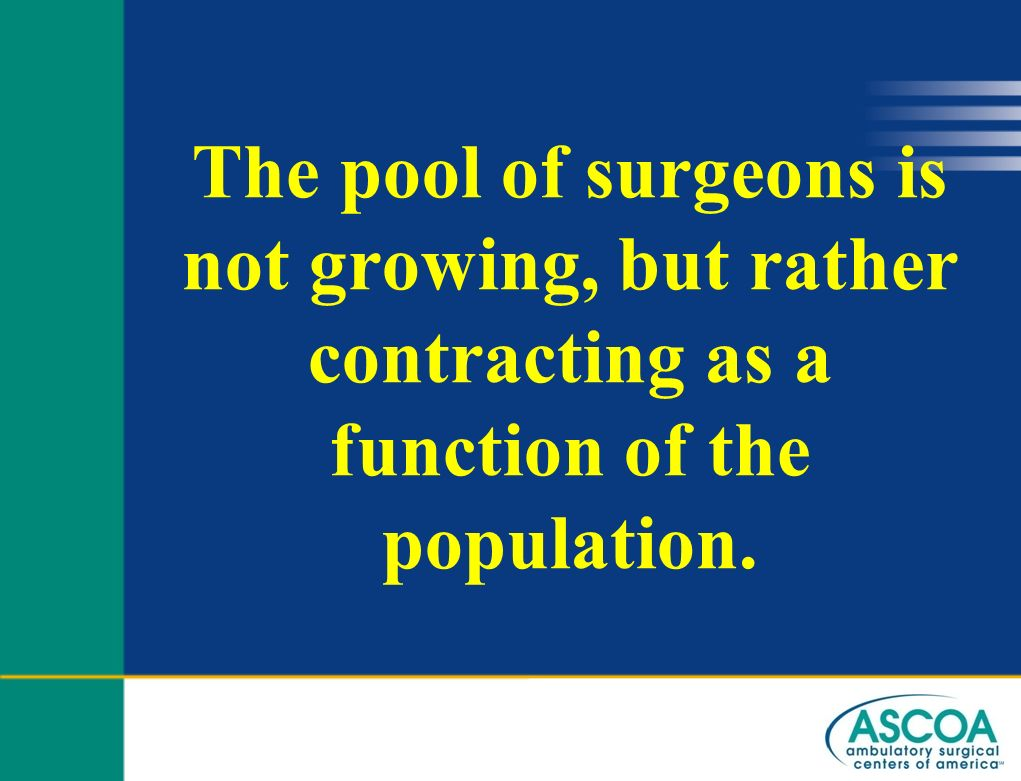 The pool of surgeons is not growing, but rather contracting as a function of the population.