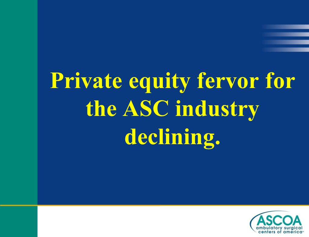 Private equity fervor for the ASC industry declining.