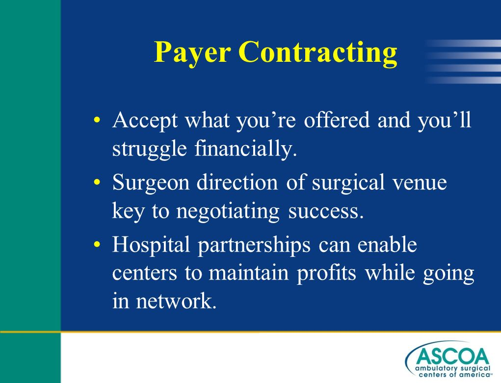 Payer Contracting Accept what you're offered and you'll struggle financially. Surgeon direction of surgical venue key to negotiating success.