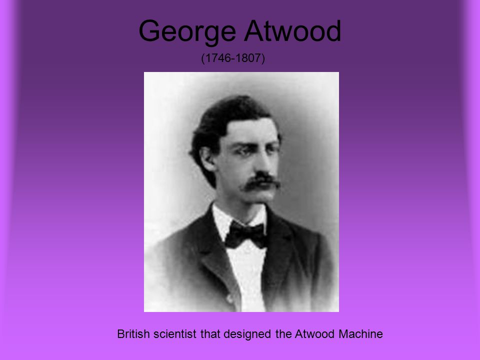 George Atwood (1746-1807) British scientist that designed the Atwood Machine