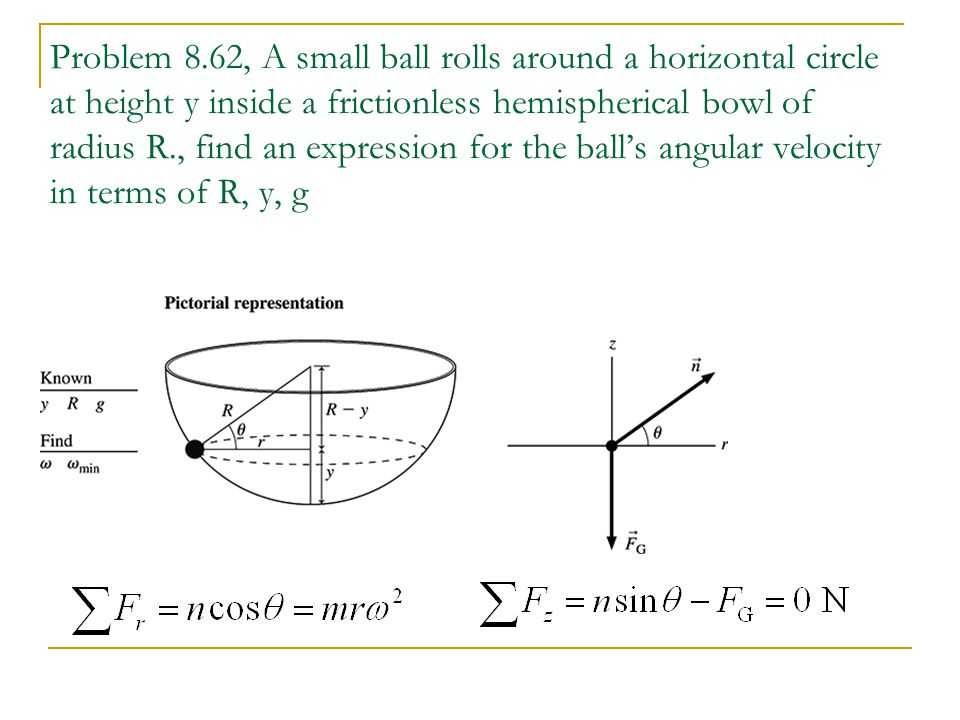 Problem 8.62, A small ball rolls around a horizontal circle at height y inside a frictionless hemispherical bowl of radius R., find an expression for the ball's angular velocity in terms of R, y, g