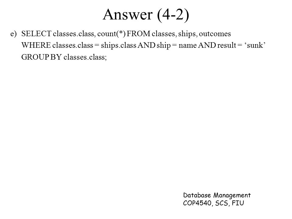 Answer (4-2) e) SELECT classes.class, count(*) FROM classes, ships, outcomes. WHERE classes.class = ships.class AND ship = name AND result = 'sunk'