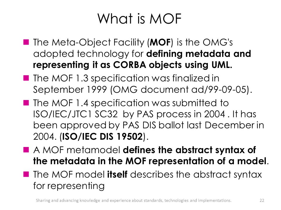 What is MOF The Meta-Object Facility (MOF) is the OMG s adopted technology for defining metadata and representing it as CORBA objects using UML.