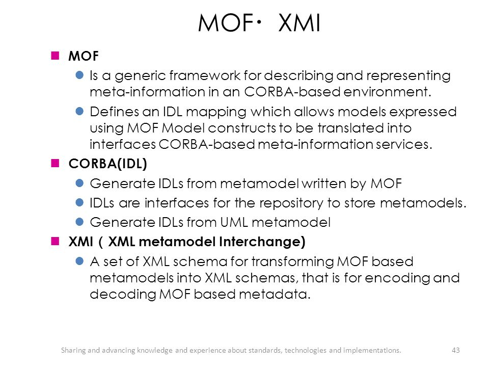 MOF・XMI MOF. Is a generic framework for describing and representing meta-information in an CORBA-based environment.