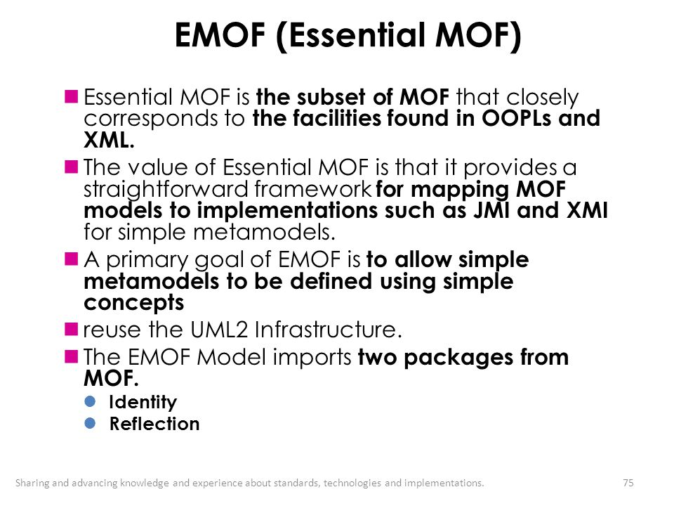 EMOF (Essential MOF) Essential MOF is the subset of MOF that closely corresponds to the facilities found in OOPLs and XML.