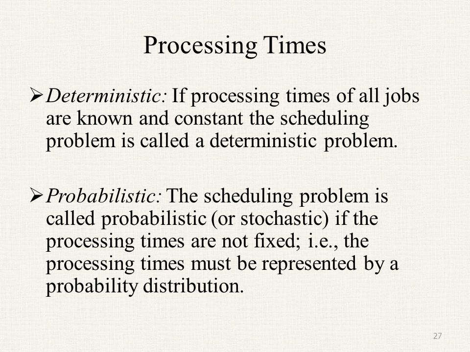 Processing Times Deterministic: If processing times of all jobs are known and constant the scheduling problem is called a deterministic problem.