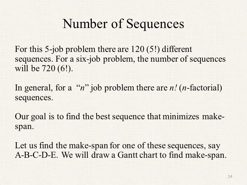 Number of Sequences For this 5-job problem there are 120 (5!) different sequences. For a six-job problem, the number of sequences will be 720 (6!).