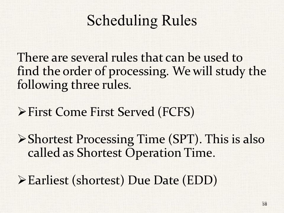 Scheduling Rules There are several rules that can be used to find the order of processing. We will study the following three rules.
