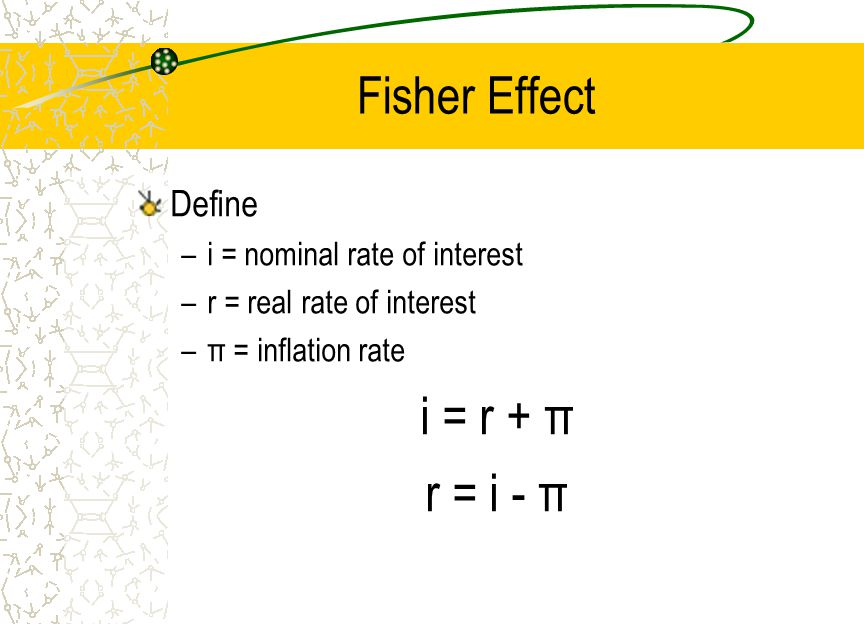i = r + π r = i - π Fisher Effect Define i = nominal rate of interest