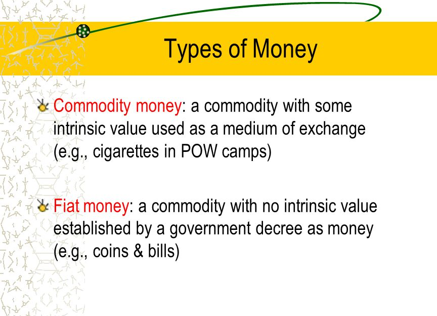 Types of Money Commodity money: a commodity with some intrinsic value used as a medium of exchange (e.g., cigarettes in POW camps)