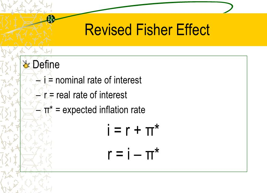 i = r + π* r = i – π* Revised Fisher Effect Define