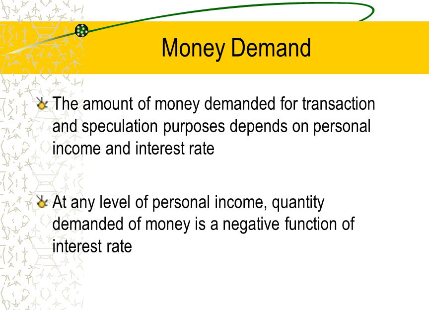 Money Demand The amount of money demanded for transaction and speculation purposes depends on personal income and interest rate.