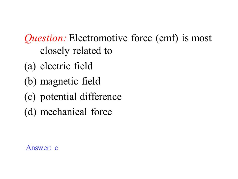 Question: Electromotive force (emf) is most closely related to