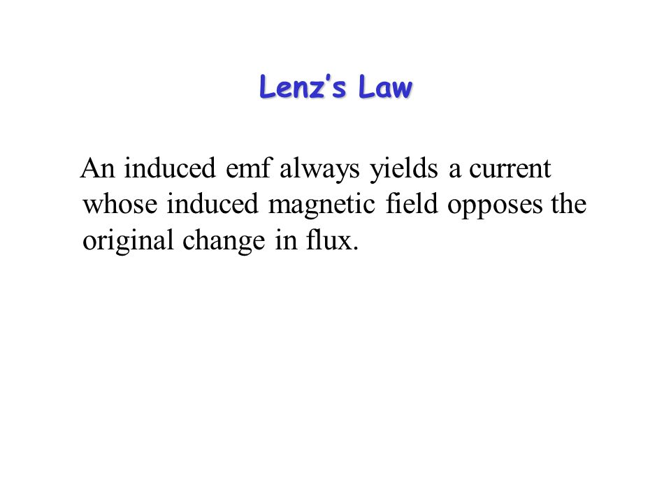 Lenz's Law An induced emf always yields a current whose induced magnetic field opposes the original change in flux.