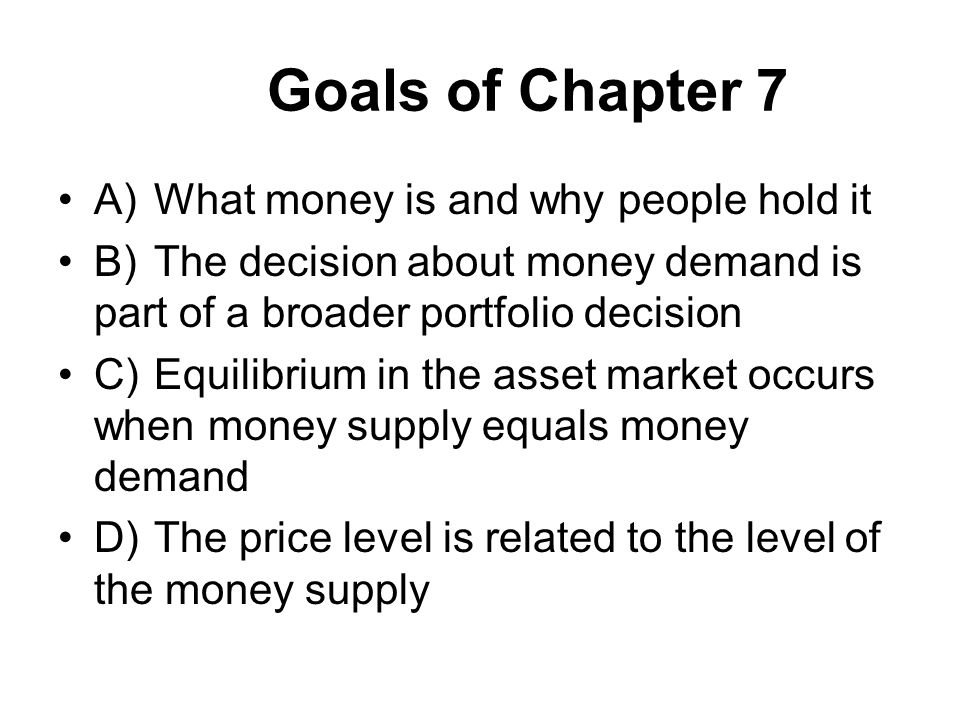 Goals of Chapter 7 A) What money is and why people hold it