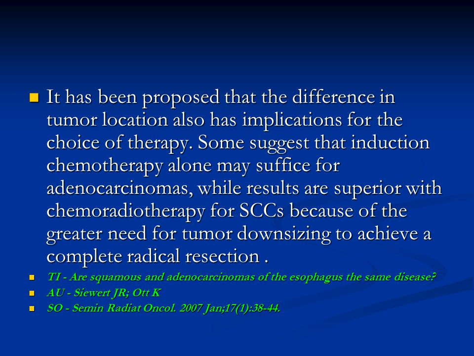 It has been proposed that the difference in tumor location also has implications for the choice of therapy. Some suggest that induction chemotherapy alone may suffice for adenocarcinomas, while results are superior with chemoradiotherapy for SCCs because of the greater need for tumor downsizing to achieve a complete radical resection .