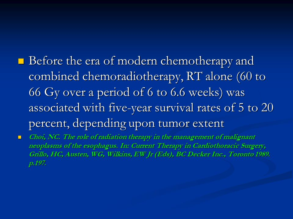 Before the era of modern chemotherapy and combined chemoradiotherapy, RT alone (60 to 66 Gy over a period of 6 to 6.6 weeks) was associated with five-year survival rates of 5 to 20 percent, depending upon tumor extent