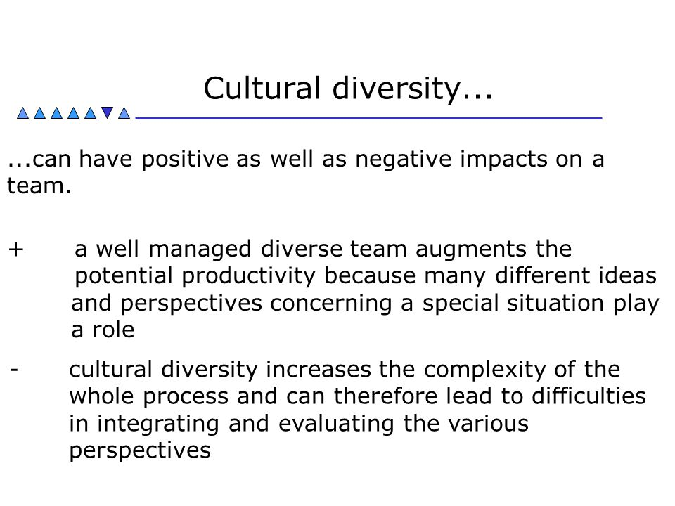 Cultural diversity can have positive as well as negative impacts on a team.