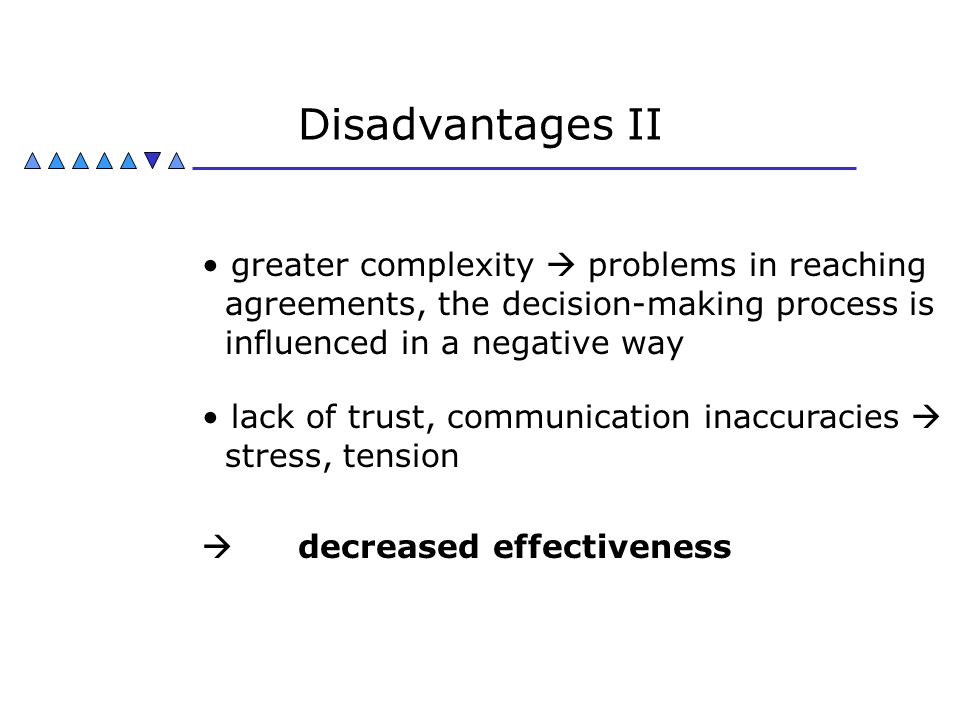 Disadvantages II greater complexity  problems in reaching agreements, the decision-making process is influenced in a negative way.